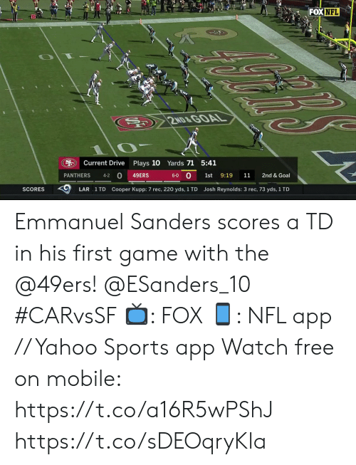 Sanders: FOX NFL  10  S 2ND&GOAL  Plays 10 Yards 71 5:41  Current Drive  0  0  PANTHERS  9:19  2nd & Goal  49ERS  6-0  1st  11  4-2  Cooper Kupp: 7 rec, 220 yds, 1 TD  SCORES  LAR 1 TD  Josh Reynolds: 3 rec, 73 yds, 1 TD Emmanuel Sanders scores a TD in his first game with the @49ers! @ESanders_10 #CARvsSF  📺: FOX 📱: NFL app // Yahoo Sports app Watch free on mobile: https://t.co/a16R5wPShJ https://t.co/sDEOqryKla