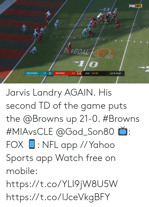 Browns: FOX NFL  13y& GOAL  1/0  4-6 14  2-8 O  DOLPHINS  2nd 10:36  BROWNS  1st & Goal Jarvis Landry AGAIN.  His second TD of the game puts the @Browns up 21-0. #Browns #MIAvsCLE @God_Son80  📺: FOX 📱: NFL app // Yahoo Sports app Watch free on mobile: https://t.co/YLI9jW8U5W https://t.co/lJceVkgBFY