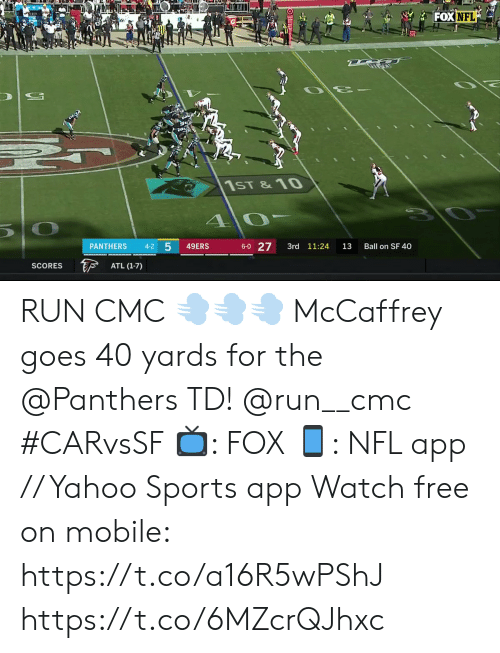 atl: FOX NFL  1ST &10  1 0  10  6-0 27  4-2 5  49ERS  PANTHERS  3rd 11:24  13  Ball on SF 40  F  ATL (1-7)  SCORES RUN CMC 💨💨💨  McCaffrey goes 40 yards for the @Panthers TD! @run__cmc #CARvsSF  📺: FOX 📱: NFL app // Yahoo Sports app Watch free on mobile: https://t.co/a16R5wPShJ https://t.co/6MZcrQJhxc