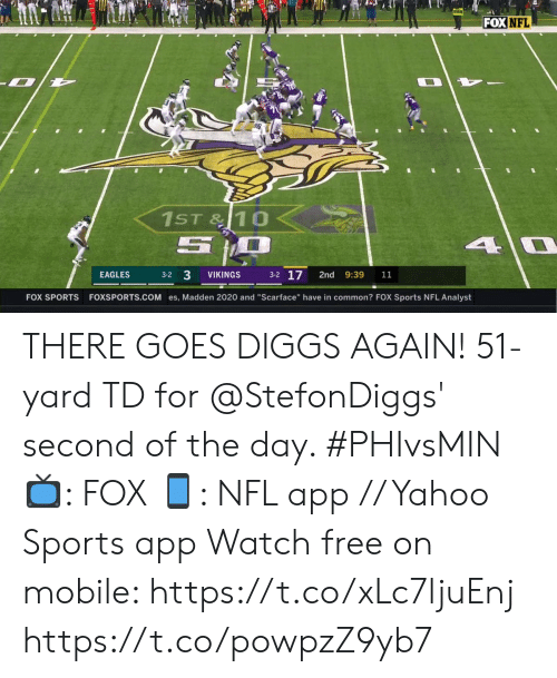 "Philadelphia Eagles, Memes, and Nfl: FOX NFL  1ST&10  5  4 0  3-2 17  3-2 3  EAGLES  VIKINGS  2nd  9:39  11  FOXSPORTS.COM es, Madden 2020 and ""Scarface"" have in common? FOX Sports NFL Analyst  FOX SPORTS THERE GOES DIGGS AGAIN!  51-yard TD for @StefonDiggs' second of the day. #PHIvsMIN  📺: FOX 📱: NFL app // Yahoo Sports app Watch free on mobile: https://t.co/xLc7ljuEnj https://t.co/powpzZ9yb7"