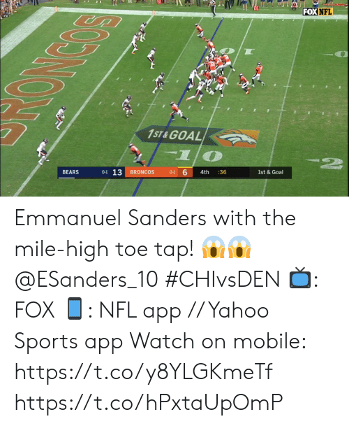 Sanders: FOX NFL  1ST & GOAL  2  6  0-1 13  1st &Goal  BEARS  BRONCOS  4th  :36  0-1  న్ర్ం  NC Emmanuel Sanders with the mile-high toe tap! 😱😱 @ESanders_10 #CHIvsDEN  📺: FOX 📱: NFL app // Yahoo Sports app Watch on mobile: https://t.co/y8YLGKmeTf https://t.co/hPxtaUpOmP