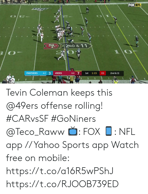 San Francisco 49ers, Memes, and Nfl: FOX NFL  2ND& 11  B/O  17  7  PANTHERS  49ERS  03  2nd & 11  4-2  6-0  1st  1:15  3 Tevin Coleman keeps this @49ers offense rolling! #CARvsSF #GoNiners @Teco_Raww  📺: FOX 📱: NFL app // Yahoo Sports app Watch free on mobile: https://t.co/a16R5wPShJ https://t.co/RJOOB739ED