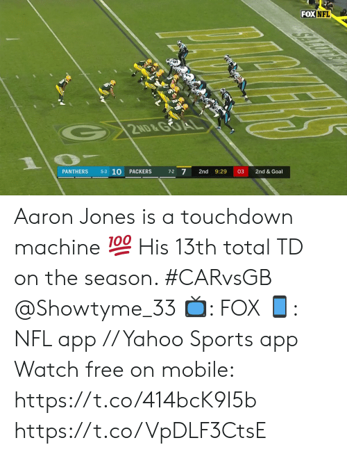 total: FOX NFL  2ND&GOA  5-3 10  7-2 7  PACKERS  2nd  9:29  03  2nd & Goal  PANTHERS Aaron Jones is a touchdown machine 💯  His 13th total TD on the season. #CARvsGB @Showtyme_33  📺: FOX 📱: NFL app // Yahoo Sports app Watch free on mobile: https://t.co/414bcK9I5b https://t.co/VpDLF3CtsE