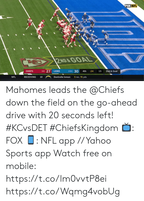 Memes, Nfl, and Sports: FOX NFL  2ND &GOAL  3-0 27  2-0-1 30  LIONS  CHIEFS  4th  24  15  2nd & Goal  NFL  RECEIVING  5 rec, 76 yds  10  Dontrelle Inman Mahomes leads the @Chiefs down the field on the go-ahead drive with 20 seconds left! #KCvsDET #ChiefsKingdom  ?: FOX ?: NFL app // Yahoo Sports app Watch free on mobile: https://t.co/lm0vvtP8ei https://t.co/Wqmg4vobUg