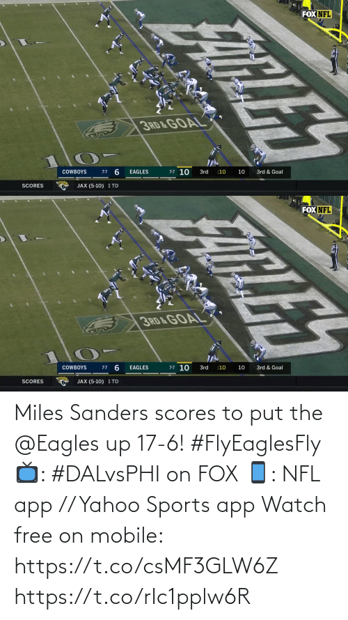 10 10: FOX NFL  3RD & GOAL  7-7 10  3rd & Goal  COWBOYS  3rd  :10  10  7-7  EAGLES  SCORES  JAX (5-10) 1 TD  FATLES   FOX NFL  3RD&GOAL  7-7 10  7-7 6  COWBOYS  EAGLES  3rd  3rd & Goal  :10  10  JAX (5-10) 1 TD  SCORES  ELE Miles Sanders scores to put the @Eagles up 17-6! #FlyEaglesFly  📺: #DALvsPHI on FOX 📱: NFL app // Yahoo Sports app Watch free on mobile: https://t.co/csMF3GLW6Z https://t.co/rIc1pplw6R