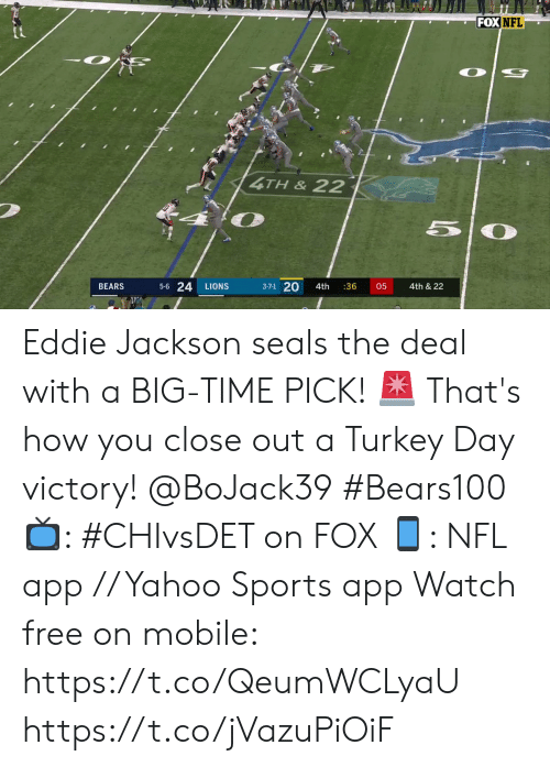 Lions: FOX NFL  4TH&22  50  5-6 24  3-7-1 20  4th & 22  BEARS  LIONS  4th  :36  05 Eddie Jackson seals the deal with a BIG-TIME PICK! 🚨   That's how you close out a Turkey Day victory! @BoJack39 #Bears100   📺: #CHIvsDET on FOX 📱: NFL app // Yahoo Sports app Watch free on mobile: https://t.co/QeumWCLyaU https://t.co/jVazuPiOiF