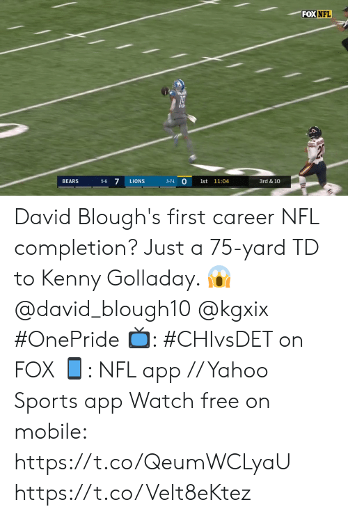 Lions: FOX NFL  5-6 7  BEARS  LIONS  1st 11:04  3rd & 10  3-7-1 David Blough's first career NFL completion?  Just a 75-yard TD to Kenny Golladay. 😱 @david_blough10 @kgxix #OnePride   📺: #CHIvsDET on FOX 📱: NFL app // Yahoo Sports app Watch free on mobile: https://t.co/QeumWCLyaU https://t.co/VeIt8eKtez