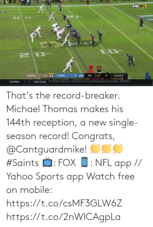 Record: FOX NFL  8-6 28  11-3 31  SAINTS  TITANS  3:14  2nd & 9  4th  13  DT Butler: Ejected in 3rd quarter for punching opponent in head  WR Moor  CAR (5-10)  SCORES That's the record-breaker. Michael Thomas makes his 144th reception, a new single-season record!  Congrats, @Cantguardmike! 👏👏👏 #Saints  📺: FOX 📱: NFL app // Yahoo Sports app Watch free on mobile: https://t.co/csMF3GLW6Z https://t.co/2nWICAgpLa