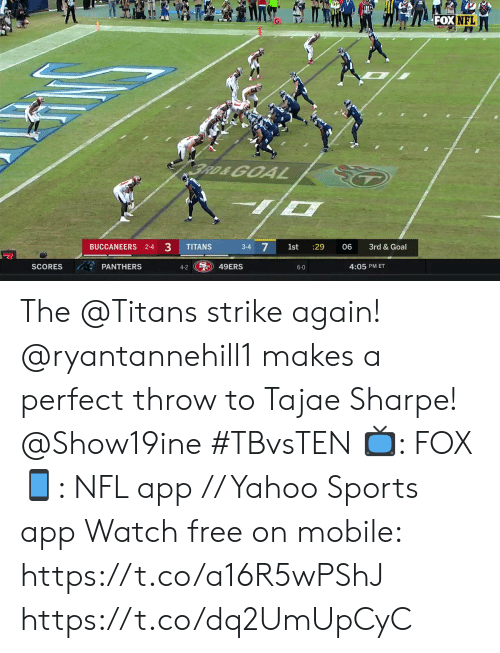 4 3: FOX NFL  BRD&GOA  BUCCANEERS 2-4 3  3-4 7  TITANS  1st  :29  06  3rd & Goal  S49ERS  PANTHERS  SCORES  4:05 PM ET  4-2  6-0 The @Titans strike again!  @ryantannehill1 makes a perfect throw to Tajae Sharpe! @Show19ine #TBvsTEN  📺: FOX 📱: NFL app // Yahoo Sports app Watch free on mobile: https://t.co/a16R5wPShJ https://t.co/dq2UmUpCyC