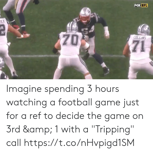 "Football, Nfl, and The Game: FOX NFL  ICK  70  COLLINS  71 Imagine spending 3 hours watching a football game just for a ref to decide the game on 3rd & 1 with a  ""Tripping"" call  https://t.co/nHvpigd1SM"