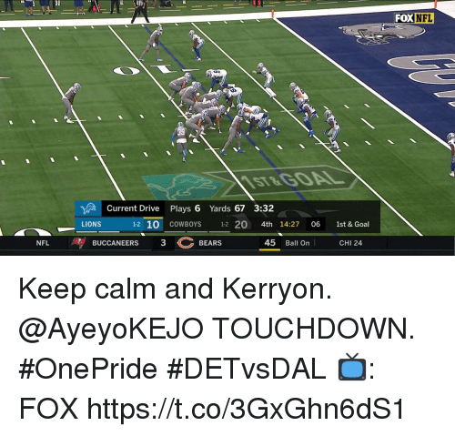 Keep Calm: FOX  NFL  ST&G0AL  Current Drive Plays 6 Yards 67 3:32  LIONS  1-2 10 COWBOYS 12 20 4th 14:27 06 1st & Goal  BUCCANEERS  3BEARS  45 Ball On  NFL  CHI 24 Keep calm and Kerryon.  @AyeyoKEJO TOUCHDOWN. #OnePride #DETvsDAL  📺: FOX https://t.co/3GxGhn6dS1