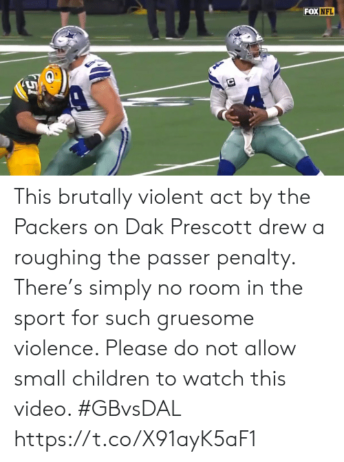 sport: FOX NFL This brutally violent act by the Packers on Dak Prescott drew a roughing the passer penalty. There's simply no room in the sport for such gruesome violence. Please do not allow small children to watch this video. #GBvsDAL https://t.co/X91ayK5aF1