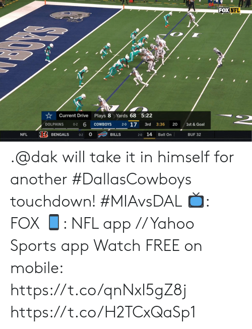 Bengals: FOX NFL  Yards 68 5:22  Current Drive  Plays 8  2-0 17  1st & Goal  COWBOYS  20  DOLPHINS  3rd  3:36  0-2  14  NFL  BILLS  Ball On  BUF 32  BENGALS  0-2  2-0 .@dak will take it in himself for another #DallasCowboys touchdown! #MIAvsDAL  📺: FOX 📱: NFL app // Yahoo Sports app Watch FREE on mobile: https://t.co/qnNxI5gZ8j https://t.co/H2TCxQaSp1