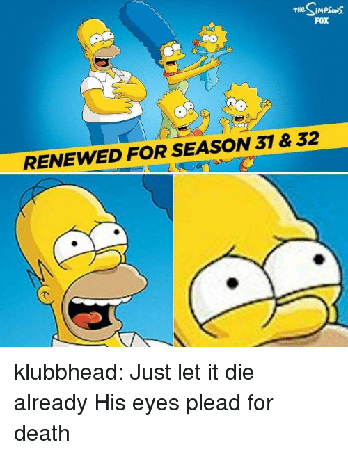 Tumblr, Blog, and Death: FOX  RENEWED FOR SEASON 31 & 32 klubbhead:  Just let it die already  His eyes plead for death