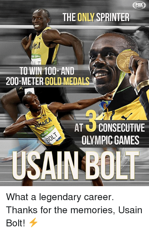 Bolting: FOX  THE ONLY SPRINTER  TO WIN 100 AND  200-METERGOLD MEDA  AT U CONSECUTIVE  OLYMPIC GAMES  USAIN BOLT What a legendary career. Thanks for the memories, Usain Bolt! ⚡️