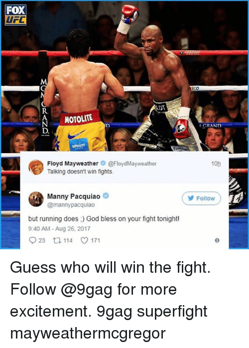 9gag, Floyd Mayweather, and God: FOX  UFC  Co  DT  R.  MOTOLITE  GRAND  D.  Floyd Mayweather@FloydMayweather  Talking doesn't win fights  10h  Manny Pacquiao  @mannypacquiao  Follow  but running does ) God bless on your fight tonightl  9:40 AM - Aug 26, 2017  023 114 V171 Guess who will win the fight. Follow @9gag for more excitement. 9gag superfight mayweathermcgregor