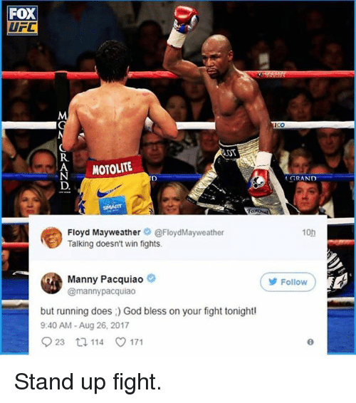 Floyd Mayweather, God, and Manny Pacquiao: Fox  UFC  ICo  LDT  MOTOLITE  GRAND  D.  Floyd Mayweather@FloydMayweather  Talking doesn't win fights.  10h  Manny Pacquiao  @mannypacquiao  Follow  but running does) God bless on your fight tonightl  9:40 AM-Aug 26, 2017 Stand up fight.