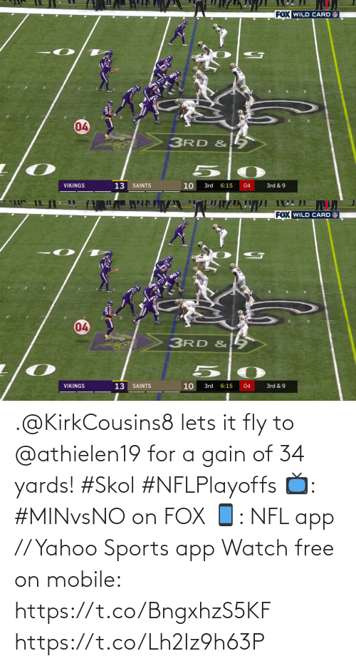 New Orleans Saints: FOX WILD CARD  04  3RD &  13  10  VIKINGS  SAINTS  3rd  6:15  04  3rd & 9  7   FOX WILD CARD  04  3RD & 9  VIKINGS  13  10  3rd & 9  SAINTS  3rd  6:15  04 .@KirkCousins8 lets it fly to @athielen19 for a gain of 34 yards! #Skol #NFLPlayoffs  📺: #MINvsNO on FOX 📱: NFL app // Yahoo Sports app Watch free on mobile: https://t.co/BngxhzS5KF https://t.co/Lh2Iz9h63P