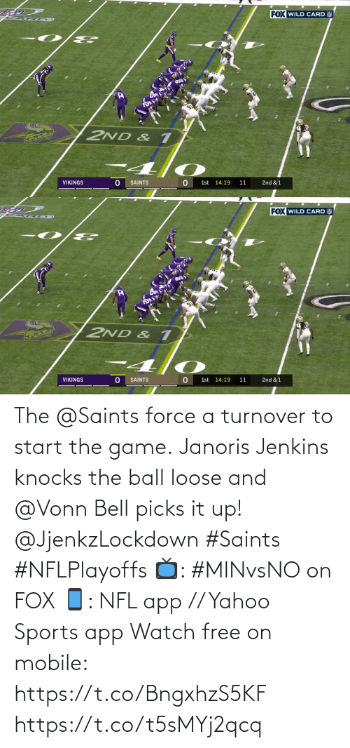 New Orleans Saints: FOX WILD CARD  2ND & 1  VIKINGS  SAINTS  1st 14:19  11  2nd & 1   FOX WILD CARD  2ND & 1  VIKINGS  SAINTS  1st 14:19  11  2nd & 1 The @Saints force a turnover to start the game.  Janoris Jenkins knocks the ball loose and @Vonn Bell picks it up! @JjenkzLockdown #Saints #NFLPlayoffs  📺: #MINvsNO on FOX 📱: NFL app // Yahoo Sports app Watch free on mobile: https://t.co/BngxhzS5KF https://t.co/t5sMYj2qcq