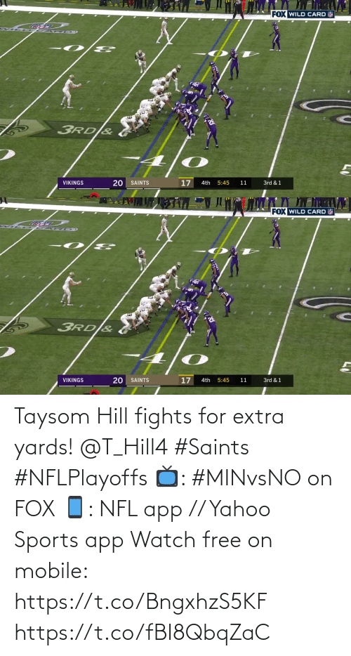 New Orleans Saints: FOX WILD CARD  3RD &  17  VIKINGS  SAINTS  4th  5:45  11  3rd & 1   FOX WILD CARD  3RD&  VIKINGS  20 SAINTS  17  11  3rd & 1  4th  5:45 Taysom Hill fights for extra yards! @T_Hill4 #Saints #NFLPlayoffs  📺: #MINvsNO on FOX 📱: NFL app // Yahoo Sports app Watch free on mobile: https://t.co/BngxhzS5KF https://t.co/fBI8QbqZaC