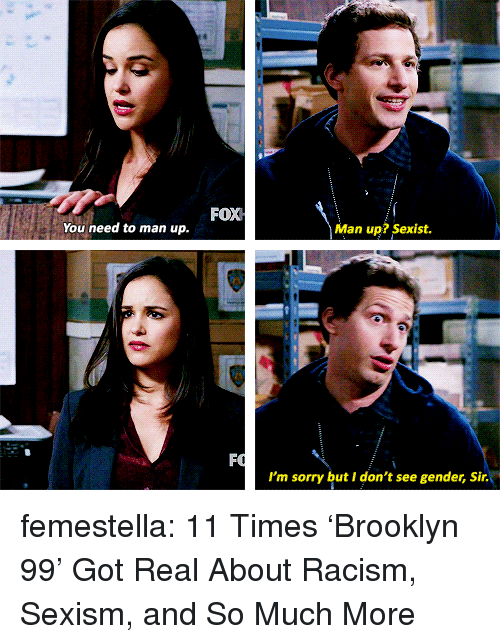 man up: FOX  You need to man up.  Man up? Sexist.  I'm sorry but I don't see gender, Sir. femestella: 11 Times 'Brooklyn 99' Got Real About Racism, Sexism, and So Much More