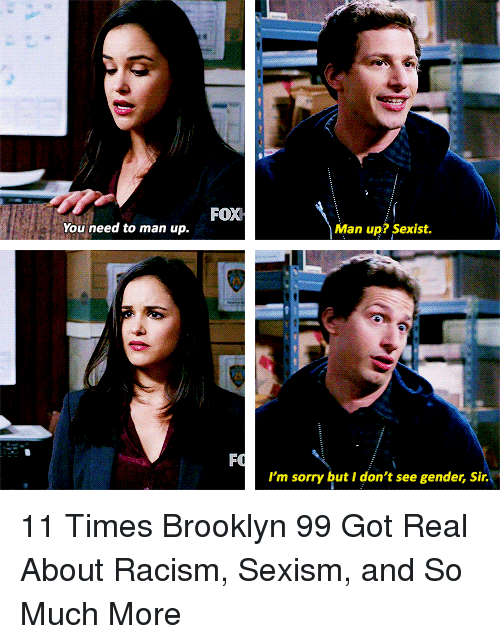 man up: FOX  You need to man up.  Man up? Sexist.  I'm sorry but I don't see gender, Sir. 11 Times Brooklyn 99 Got Real About Racism, Sexism, and So Much More