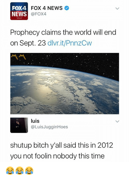 Bitch, News, and Time: FOX4  NEWS  4FOX 4 NEWS  @FOX4  Prophecy claims the world will end  on Sept. 23 dlvr.it/PnnzCw  ベベ  luis  @LuisJugginHoes  shutup bitch y'all said this in 201:2  you not foolin nobody this time 😂😂😂