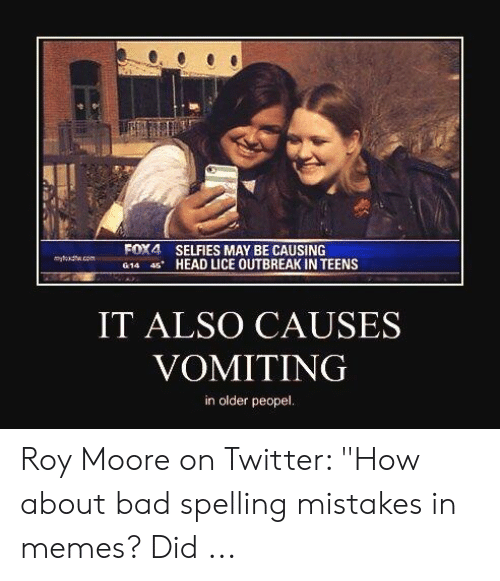 """Bad Spelling Meme: FOX4 SELFIES MAY BE CAUSING  G14 4S-HEAD LICE OUTBREAK IN TEENS  IT ALSO CAUSES  VOMITING  in older peopel. Roy Moore on Twitter: """"How about bad spelling mistakes in memes? Did ..."""