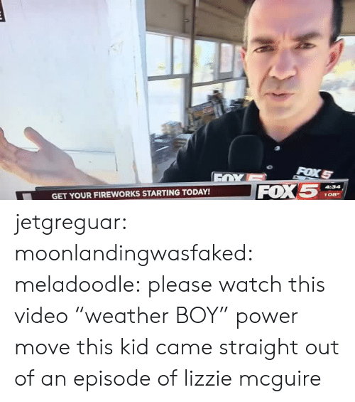 """Target, Tumblr, and Videos: FOX5  GET YOUR FIREWORKS STARTING TODAY! jetgreguar:  moonlandingwasfaked:  meladoodle: please watch this video """"weather BOY"""" power move  this kid came straight out of an episode of lizzie mcguire"""