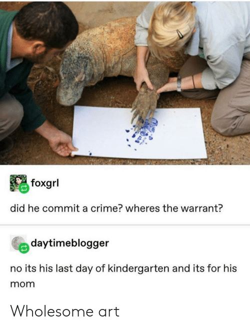 Wheres The: foxgrl  did he commit a crime? wheres the warrant?  daytimeblogger  no its his last day of kindergarten and its for his  mom Wholesome art