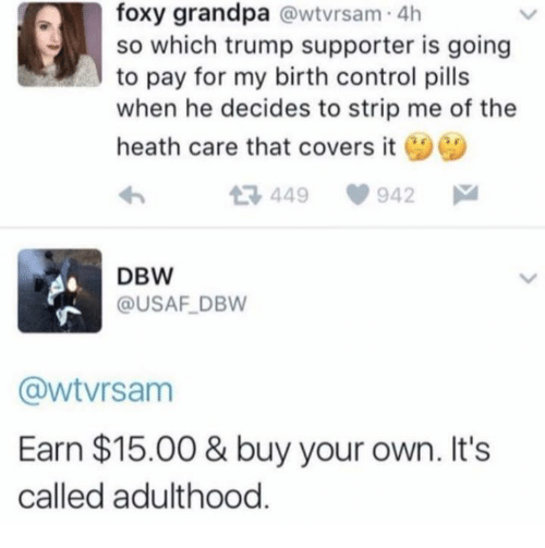 usaf: foxy grandpa @wtvrsam 4h  so which trump supporter is going  to pay for my birth control pills  when he decides to strip me of the  heath care that covers it  449  942  DBW  @USAF DBW  @wtvrsanm  Earn $15.00 & buy your own. Its  called adulthood.