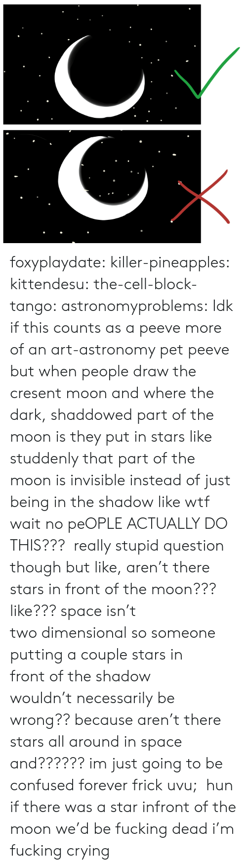 Actually Do: foxyplaydate:  killer-pineapples:  kittendesu:  the-cell-block-tango:  astronomyproblems:  Idk if this counts as a peeve more of an art-astronomy pet peeve but when people draw the cresent moon and where the dark, shaddowed part of the moon is they put in stars like studdenly that part of the moon is invisible instead of just being in the shadow like wtf  wait no peOPLE ACTUALLY DO THIS???  really stupid question though but like, aren't there stars in front of the moon??? like??? space isn't twodimensionalso someone putting a couple starsin frontof the shadow wouldn'tnecessarilybe wrong?? because aren't there stars all around in space and?????? im just going to be confused forever frick uvu;  hun if there was a star infront of the moon we'd be fucking dead  i'm fucking crying