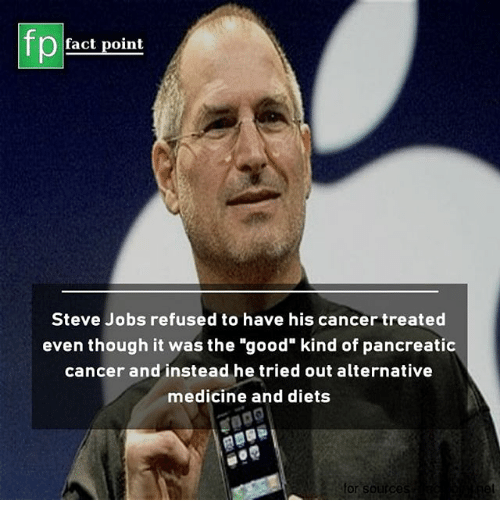 """Diets: fp  fact point  Steve Jobs refused to have his cancer treated  even though it was the """"good"""" kind of pancreatic  cancer and instead he tried out alternative  medicine and diets  or soirc"""
