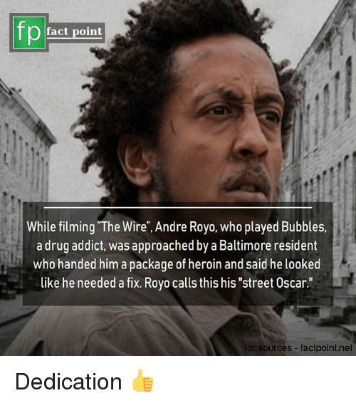 "Heroin, Memes, and Baltimore: fp  fact point  While filming ""The Wire"", Andre Royo, who played Bubbles.  a drug addict, was approached by a Baltimore resident  who handed him a package of heroin and said he looked  like he needed a fix. Royo calls this his ""street Oscar.""  for sources factpoint.net Dedication 👍"