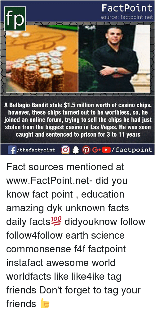 Juste: fp  FactPoint  source: factpoint.net  A Bellagio Bandit stole $1.5 million worth of casino chips,  however, these chips turned out to be worthless, so, he  joined an online forum, trying to sell the chips he had just  stolen from the biggest casino in Las Vegas. He was soon  caught and sentenced to prison for 3 to 11 years Fact sources mentioned at www.FactPoint.net- did you know fact point , education amazing dyk unknown facts daily facts💯 didyouknow follow follow4follow earth science commonsense f4f factpoint instafact awesome world worldfacts like like4ike tag friends Don't forget to tag your friends 👍