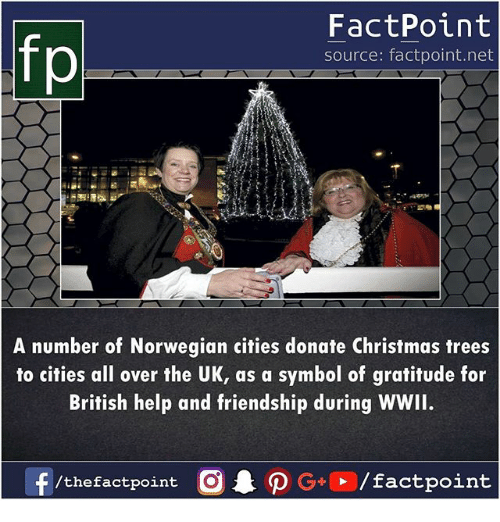 christmas trees: fp  FactPoint  source: factpoint.net  A number of Norwegian cities donate Christmas trees  to cities all over the UK, as a symbol of gratitude for  British help and friendship during WWII.