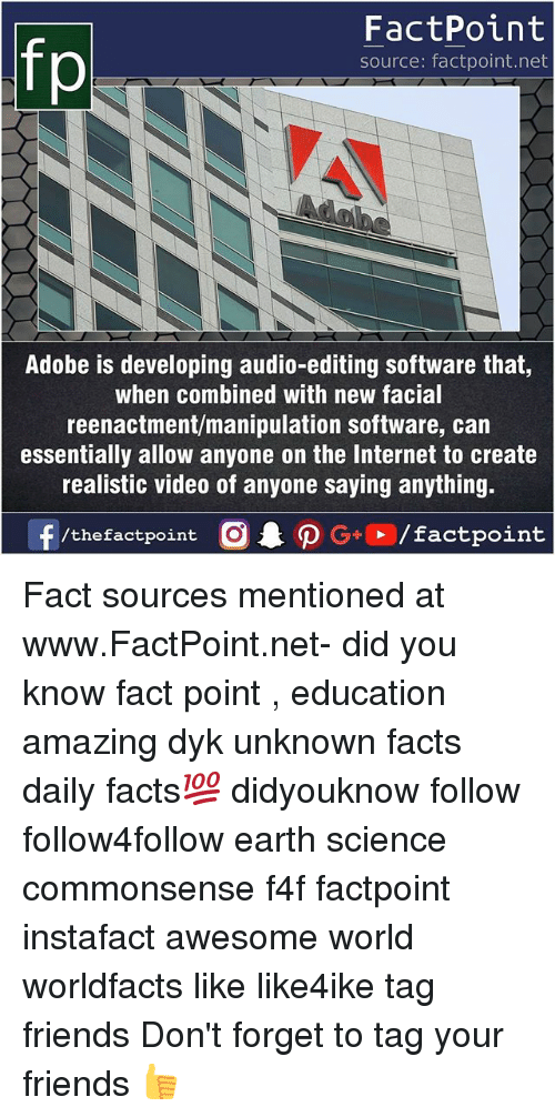 Adobe, Facts, and Friends: fp  FactPoint  source: factpoint.net  Adobe is developing audio-editing software that,  when combined with new facial  reenactment/manipulation software, can  essentially allow anyone on the Internet to create  realistic video of anyone saying anything. Fact sources mentioned at www.FactPoint.net- did you know fact point , education amazing dyk unknown facts daily facts💯 didyouknow follow follow4follow earth science commonsense f4f factpoint instafact awesome world worldfacts like like4ike tag friends Don't forget to tag your friends 👍