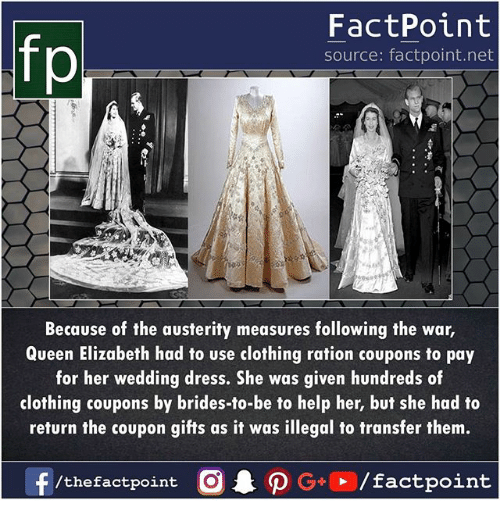 ration: fp  FactPoint  source: factpoint.net  Because of the austerity measures following the war,  Queen Elizabeth had to use clothing ration coupons to pay  for her wedding dress. She was given hundreds of  clothing coupons by brides-to-be to help her, but she had to  return the coupon gifts as it was illegal to transfer them.  f/thefactpoint O·P G+D / factpoint