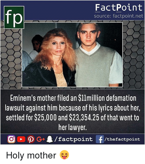 Defamation: fp  FactPoint  source: factpoint.net  Eminem's mother filed an $l1million defamation  lawsuit against him because of his lyrics about her,  settled for $25,000 and $23,354.25 of that went to  her lawyer  nt/thefactpoint Holy mother 😝