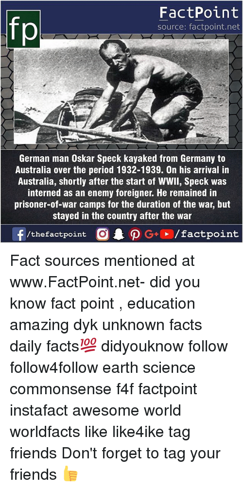 germane: fp  FactPoint  source: factpoint.net  German man Oskar Speck kayaked from Germany to  Australia over the period 1932-1939. On his arrival in  Australia, shortly after the start of WWll, Speck was  interned as an enemy foreigner. He remained in  prisoner-of-war camps for the duration of the war, but  stayed in the country after the war  ー  f/thefactpoint  O.PG.. /factpoint Fact sources mentioned at www.FactPoint.net- did you know fact point , education amazing dyk unknown facts daily facts💯 didyouknow follow follow4follow earth science commonsense f4f factpoint instafact awesome world worldfacts like like4ike tag friends Don't forget to tag your friends 👍