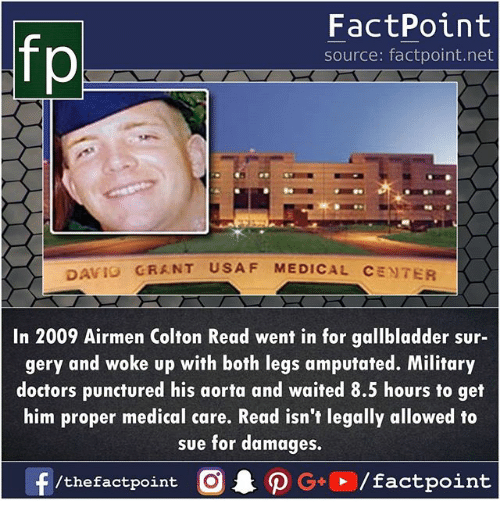 usaf: fp  FactPoint  source: factpoint.net  GRANT USAF MEDICAL CENTER  AVIO  In 2009 Airmen Colton Read went in for gallbladder sur-  gery and woke up with both legs amputated. Military  doctors punctured his aorta and waited 8.5 hours to get  him proper medical care. Read isn't legally allowed to  sue for damages,