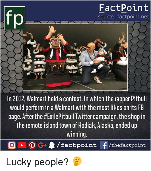 Walmarter: fp  FactPoint  source: factpoint.net  In 2012, Walmart held a contest, in which the rapper Pitbull  would perform in a Walmart with the most likes on its FB  page. After the #ExiePitbull Twitter campaign, the shop in  the remote island town of Hodiak, Alaska, ended up  innin  tpoint /thefactpoint Lucky people? 🤔