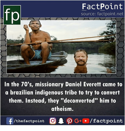 "Memes, Brazilian, and Atheism: fp  FactPoint  source: factpoint.net  In the 70's, missionary Daniel Everett came to  a brazilian indigenous tribe to try to convert  them. Instead, they ""deconverted"" him to  atheism."