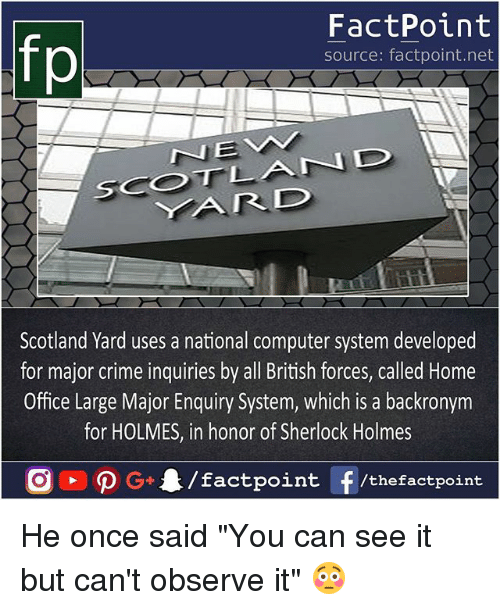 """Criming: fp  FactPoint  source: factpoint.net  Scotland Yard uses a national computer system developed  for major crime inquiries by all British forces, called Home  Office Large Major Enquiry System, which is a backronym  for HOLMES, in honor of Sherlock Holmes He once said """"You can see it but can't observe it"""" 😳"""