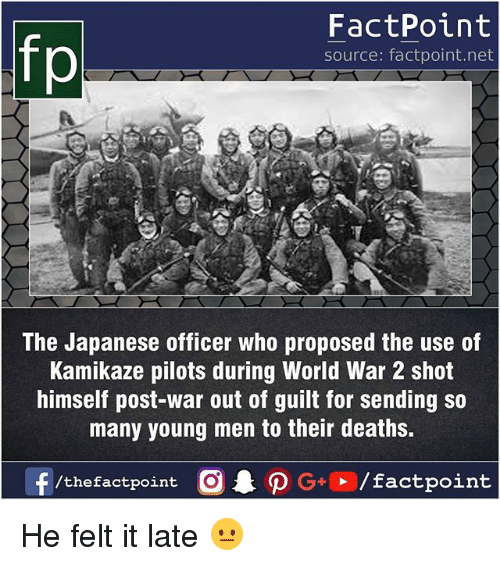 shotting: fp  FactPoint  source: factpoint.net  The Japanese officer who proposed the use of  Kamikaze pilots during World War 2 shot  himself post-war out of guilt for sending so  many young men to their deaths.  f/thefactpoint  G+/factpoint He felt it late 😐