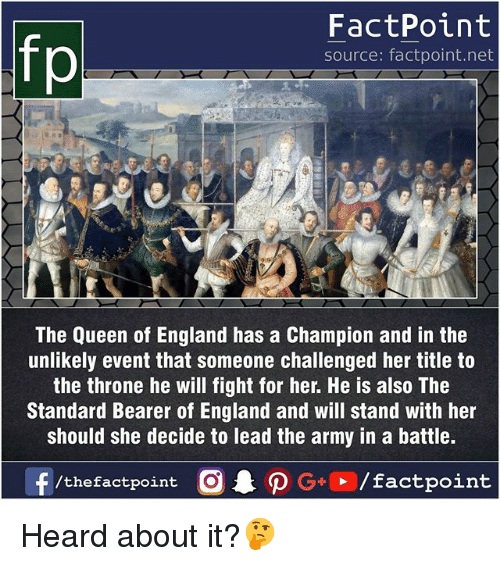 the queen of england: fp  FactPoint  source: factpoint.net  The Queen of England has a Champion and in the  unlikely event that someone challenged her title to  the throne he will fight for her. He is also The  Standard Bearer of England and will stand with her  should she decide to lead the army in a battle. Heard about it?🤔