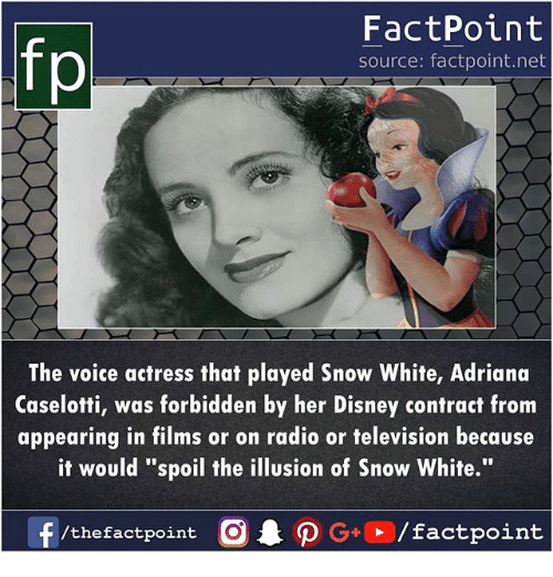 """Disney, Memes, and Radio: fp  FactPoint  source: factpoint.net  The voice actress that played Snow White, Adriana  Caselotti, was forbidden by her Disney contract from  appearing in films or on radio or television because  it would """"spoil the illusion of Snow White."""""""