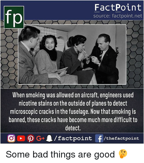 Detectives: fp  FactPoint  source: factpoint.net  When smoking was allowed on aircraft, engineers userd  nicotine stains on the outside of planes to detect  microscopic cracks in the fuselage. Now that smoking is  banned, these cracks have become much more difficult to  detect.  tpoint /thefactpoint Some bad things are good 🤔