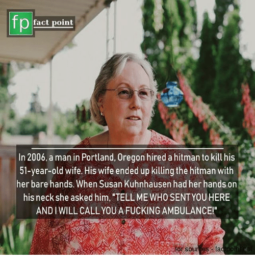 Fucking, Memes, and Oregon: fp  lact point  In 2006, a man in Portland, Oregon hired a hitman to kill his  51-year-old wife. His wife ended up killing the hitman with  her bare hands. When Susan Kuhnhausen had her hands on  his neck she asked him, TELL ME WHO SENT YOUHERE  AND IWILL CALL YOUA FUCKING AMBULANCE!  sources lad poihine