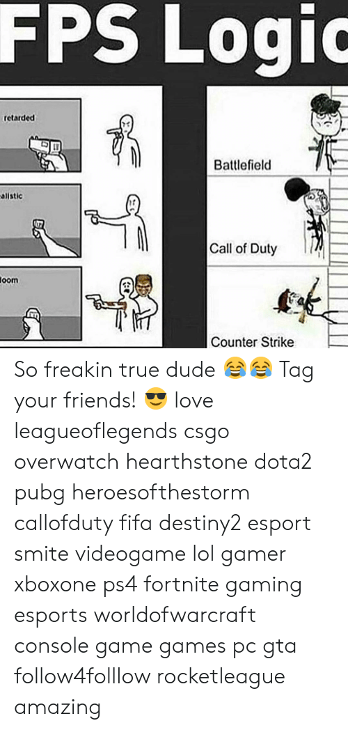 counter strike: FPS  Logio  retarded  73  Battlefield  allstic  17  Call of Duty  oom  Counter Strike So freakin true dude 😂😂 Tag your friends! 😎 love leagueoflegends csgo overwatch hearthstone dota2 pubg heroesofthestorm callofduty fifa destiny2 esport smite videogame lol gamer xboxone ps4 fortnite gaming esports worldofwarcraft console game games pc gta follow4folllow rocketleague amazing
